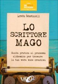 LO SCRITTORE MAGO Guida pratica al processo alchemico per trovare la tua vera voce creativa di Loretta Sebastianelli
