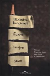 SCRIVO DUNQUE SONO Trovare le parole giuste per vivere e raccontarsi di Elisabetta Bucciarelli