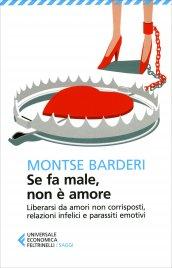 SE FA MALE NON è AMORE Liberarsi da amori non corrisposti, relazioni infelici e parassiti emotivi di Montse Barderi