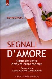 SEGNALI D'AMORE Quello che conta è ciò che l'altro non dice - Guida pratica al linguaggio del corteggiamento di David Givens