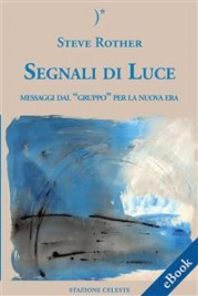 """SEGNALI DI LUCE (EBOOK) Messaggi dal """"Gruppo"""" per la nuova Era di Steve Rother"""