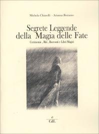 SEGRETE LEGGENDE DELLA MAGIA DELLE FATE Cerimonie, riti, racconti e libri magici di Michela Chiarelli, Arianna Romano