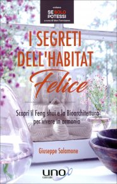 I SEGRETI DELL'HABITAT FELICE Scopri il Feng Shui e la Bioarchitettura per vivere in armonia di Giuseppe Salamone