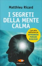 I SEGRETI DELLA MENTE CALMA L'arte della meditazione per apprendere, pensare e risolvere di Matthieu Ricard