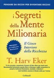 I SEGRETI DELLA MENTE MILIONARIA Il gioco interiore della ricchezza di T. Harv Eker