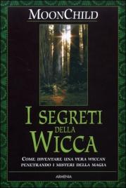 I SEGRETI DELLA WICCA Come diventare una vera Wiccan penetrando i misteri della Magia Naturale di Moonchild