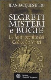 SEGRETI, MISTERI E BUGIE Le fonti occulte del Codice Da Vinci di Jean-Jacques Bedu