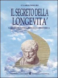 IL SEGRETO DELLA LONGEVITà Saggio di astro-biologia esoterica di Clara Negri