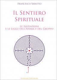 IL SENTIERO SPIRITUALE Le iniziazioni e le leggi dell'anima e del gruppo di Francesco Varetto
