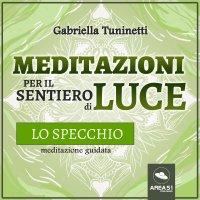 MEDITAZIONI PER IL SENTIERO DI LUCE. LO SPECCHIO (AUDIOLIBRO MP3) Meditazione guidata di Gabriella Tuninetti