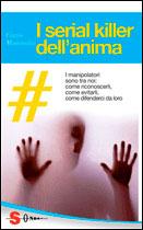 I SERIAL KILLER DELL'ANIMA I manipolatori sono tra noi: come riconoscerli, come evitarli, come difenderci da loro di Cinzia Mammoliti