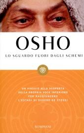 LO SGUARDO FUORI DAGLI SCHEMI Un viaggio alla scoperta della propria voce interiore per raggiungere l'estasi di essere se stessi di Osho
