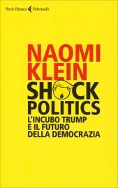 SHOCK POLITICS L'incubo trump e il futuro della democrazia di Naomi Klein