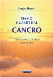 SIAMO GUARITI DAL CANCRO (EBOOK) Testimonianze di libera guarigione di Sergio Signori