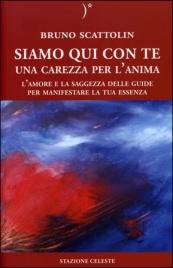SIAMO QUI CON TE - UNA CAREZZA PER L'ANIMA L'amore e la saggezza delle guide per manifestare la tua essenza di Bruno Scattolin
