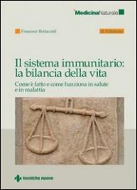 IL SISTEMA IMMUNITARIO: LA BILANCIA DELLA VITA Come è fatto e come funziona in salute e in malattia - Nuova edizione di Francesco Bottaccioli