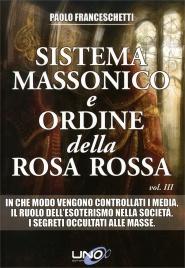 SISTEMA MASSONICO E ORDINE DELLA ROSA ROSSA - VOL. 3 In che modo vengono controllati i media - Il ruolo dell'esoterismo nella società - I segreti occultati alle masse di Paolo Franceschetti