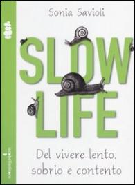 SLOW LIFE Del vivere lento, sobrio e contento di Sonia Savioli
