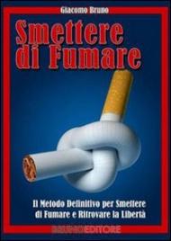 SMETTERE DI FUMARE (EBOOK) Il metodo definitivo per smettere di fumare e ritrovare la libertà di Giacomo Bruno