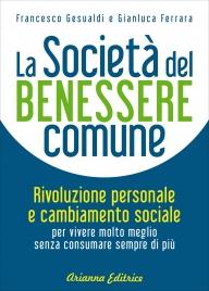 LA SOCIETà DEL BENESSERE COMUNE Rivoluzione personale e cambiamento sociale per vivere molto meglio senza consumare sempre di più di Francesco Gesualdi, Gianluca Ferrara