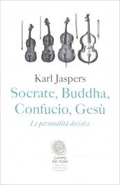 SOCRATE, BUDDHA, CONFUCIO, GESù Le personalità decisive di Karl Jaspers