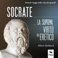 SOCRATE - LA SUPREMA VIRTù DELL'ERETICO (AUDIOLIBRO MP3) Piccoli viaggi nelle vite dei grandi di Elbert Hubbard