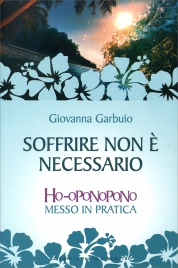 SOFFRIRE NON è NECESSARIO Ho-oponopono messo in pratica di Giovanna Garbuio
