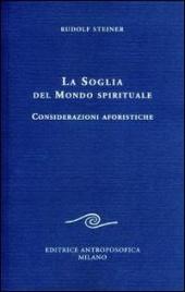 LA SOGLIA DEL MONDO SPIRITUALE Considerazioni aforistiche di Rudolf Steiner