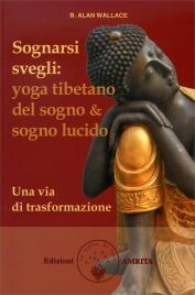 SOGNARSI SVEGLI Lo yoga tibetano del sogno & sogno lucido di B. Alan Wallace