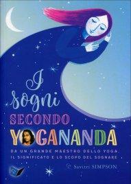 I SOGNI SECONDO YOGANANDA Da un grande Maestro dello yoga, il significato e lo scopo del sognare di Savitri Simpson, Paramhansa Yogananda