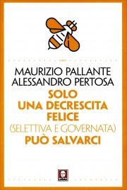 SOLO UNA DECRESCITA FELICE (SELETTIVA E GUIDATA) CI PUò SALVARE di Maurizio Pallante, Alessandro Pertosa