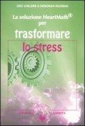 LA SOLUZIONE HEARTMATH PER TRASFORMARE LO STRESS di Dottor Childre, Deborah Rozman