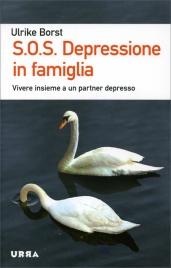 S.O.S. DEPRESSIONE IN FAMIGLIA Vivere insieme a un partner depresso di Ulrike Borst