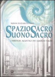 SPAZIO SACRO, SUONO SACRO I misteri acustici dei luoghi sacri di Susan Elizabeth Hale