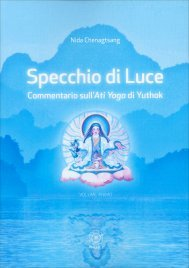 SPECCHIO DI LUCE - VOLUME 1 Commentario sull'ati yoga di Yuthok di Nida Chenagtsang