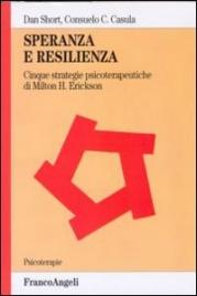 SPERANZA E RESILIENZA Cinque strategie psicoterapeutiche di Milton H. Erickson di Dan Short, Consuelo C. Casula