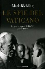 LE SPIE DEL VATICANO La guerra segreta di Pio XII contro Hitler di Mark Riebling