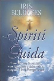 SPIRITI GUIDA Come entrare in contatto con il proprio Spirito Guida e seguire i suoi insegnamenti di Iris Belhayes