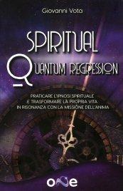 SPIRITUAL QUANTUM REGRESSION Conoscere e praticare l'ipnosi spirituale per trasformare la propria vita in risonanza con la missione dell'anima di Giovanni Vota