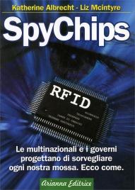 SPYCHIPS Le multinazionali e il governo progettano di sorvegliare ogni nostra mossa con la tecnologia RIFD. Ecco come. di Katherine Albrecht, Liz McIntyre