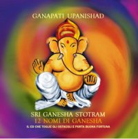 GANAPATI UPANISHAD - SRI GANESHA STOTRAM 12 Nomi di Ganesha: Il CD che toglie gli ostacoli e porta buona fortuna di Autori Vari