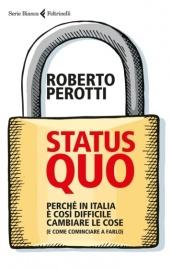 STATUS QUO Perché in Italia è così difficile cambiare le cose (e come cominciare a farlo) di Roberto Perotti