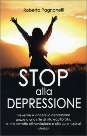 STOP ALLA DEPRESSIONE Prevenire e vincere la depressione grazie a uno stile di vita equilibrato, a una corretta alimentazione e alle cure naturali di Roberto Pagnanelli