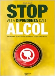 STOP ALLA DIPENDENZA DALL'ALCOL Le regole d'oro per ritrovare il gusto della vita di Franco Riboldi
