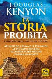 LA STORIA PROIBITA I Misteri delle Antiche Civiltà - Atlantide, i Maya e le Piramidi: le più controverse scoperte scientifiche finora nascoste di J. Douglas Kenyon