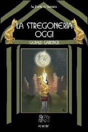 LA STREGONERIA OGGI Il classico del fondatore della Wicca di Gerald Gardner