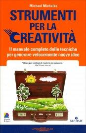 STRUMENTI PER LA CREATIVITà Il manuale completo di tecniche per generare velocemente nuove idee di Michael Michalko