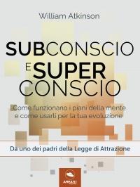 SUBCONSCIO E SUPERCONSCIO (EBOOK) Come funzionano i piani della mente e come usarli per la tua evoluzione di William Walker Atkinson
