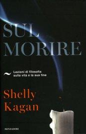SUL MORIRE Lezioni di filosofia sulla vita e la sua fine di Shelly Kagan