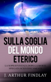 SULLA SOGLIA DEL MONDO ETERICO (EBOOK) La sopravvivenza dopo la morte spiegata scientificamente di J. Arthur Findlay